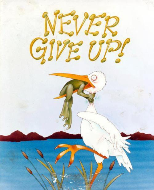 Where there's a will, there's a way! Never give up Froggy, ever! LOL!