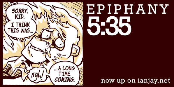 New Epiphany page up on http://ianjay.net! This one is kind of serious… BUT YOU KNOW WHAT IS EVEN MORE SERIOUS?? HOW POPPIN' OFF THE EPIPHANY PRINT FUNDRAISER IS RIGHT NOW.  http://igg.me/at/epiphany-print  Read the comic on my website, then if you dig it, toss a little money towards that Indiegogo page and pre-order a print copy for your very own. WHAT COULD BE SWEETER? NOTHING.