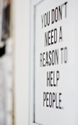 therealbohemian:  You Don't Need a Reason to Help People. right?