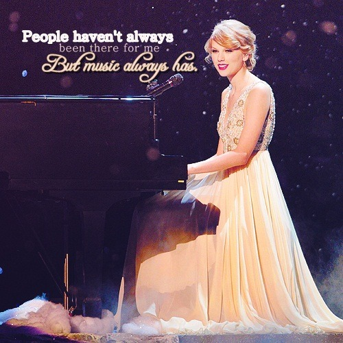 "talkingwaytoofast:  ""People havn't always been there for me, but music always has"" - Taylor Swift"