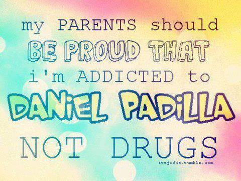 my PARENTS should BE PROUD THAT i'm ADDICTED to DANIEL PADILLA not to DRUGS =)