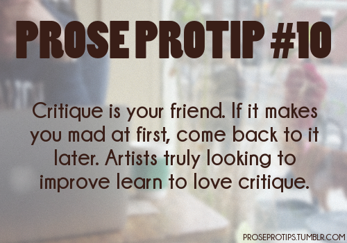 proseprotips:  Critique is your friend. If it makes you mad at first, come back to it later. Artists truly looking to improve learn to love critique.