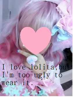 I love lolita, but I'm too ugly to wear it.