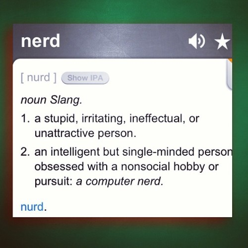 #Class is in session… #Education… #Definition  #NERD:  #Noun #Slang. 1) a #stupid, #irritating, ineffectual, or #unattractive person. 2) an #intelligent but #single-minded person #obsessed with a #nonsocial #hobby or pursuit: a #computer nerd. #1 is rough. Lol.