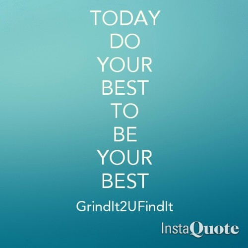 TODAY DO YOUR BEST TO BE YOUR  BEST!