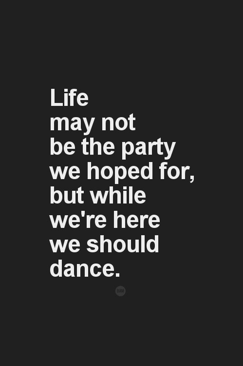 deardanceteam:  Life may not be the party we hoped for, but while we're here we should dance.
