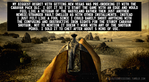 """My biggest regret with getting New Vegas was pre-ordering it with the Caravan Pack DLC. I got it so I'd start the game with an edge and would feel like a Veteran of the Wasteland rather then just another newbie/stranger Vault Dweller as with other installments. Instead I just felt like a fool since I could barely shoot anything with the confusing and obstructive Iron Sights for the Sturdy Caravan Shotgun, not to mention it doesn't work with any of the shotgun perks. I sold it to Chet after about 5mins of use."" Fallout Confessions"