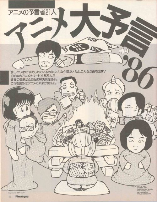 oldtypenewtype:  From the 1/1986 issue of Newtype, page is illustrated by Gen Sato. Each page will be released in 12 minute intervals. Here is a piece of anime history that I had translated this past week. Please share and discuss. THANK YOU.  -blacotaku1 アニメの予言者21人21 Prophets of Animeアニメ大予言'86Grand prophecy of Anime '86今、アニメ界に求められているのは、こんな企画だ!私はこんな企画を出す!1986年のアニメ界をリードする21人が業界の問題点と自らの解決策を語る。これを読めばアニメの未来が見える。This is the project needed by Anime world now! I propose this project! 21 leading personnel in Anime world in 1986 talk about problems in the industry and their solutions. You can see the future of Anime by reading this.  If you're not following Oldtypenewtype, you need to start right away.  Blacotaku does some great work scanning old issues of Newtype and he's going that extra mile and actually having the stuff translated. Check him out this very instant, or I'll let loose the Oni from my previous post.