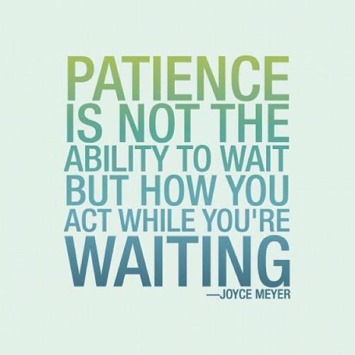 spiritualinspiration:  Wait With Patience by Joyce Meyer We spend a lot of time in our lives waiting because change is a process. Many people want change, but they don't want to go through the waiting process. But the truth is, waiting is a given—we are going to wait. The question is, are we going to wait the wrong or right way? If we wait the wrong way, we'll be miserable; but if we decide to wait God's way, we can become patient and enjoy the wait. It takes practice, but as we let God help us in each situation, we develop patience, which is one of the most important Christian virtues. Patience is a fruit of the Spirit (see Galatians 5:22). It's developed only under trial, so we must not run from difficult situations. But let endurance and steadfastness and patience have full play and do a thorough work, so that you may be [people] perfectly and fully developed [with no defects], lacking in nothing (James 1:4). As we develop patience, the Bible says we finally feel completely satisfied—lacking nothing. Even our relationship with God involves progressive changes. My relationship with God is so much different now than it was in the early days of my Christian experience. It is not nearly as emotionally exciting…and yet it is better. Every change I've gone through has made me more mature, solid and well-grounded. We learn to trust God by going through many experiences that require trust. By seeing God's faithfulness over and over, we let go of trusting ourselves, and gradually we place our trust in Him. Looking at it like this, it is easy to see how timing plays an important part in learning to trust God. If He did everything we asked for immediately, we would never grow and develop. Timing and trust work side by side.