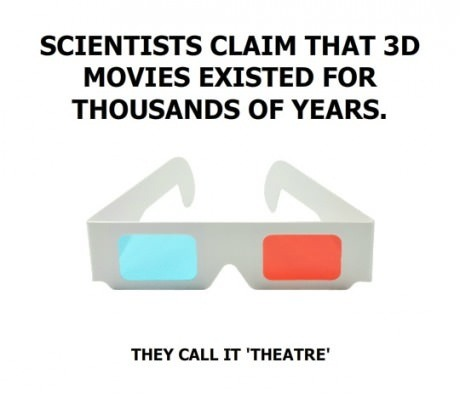 "Scientists Claim that 3D movies existed for thousands of years… they call it ""Theatre""..LMAO #improv #comedy #funny #meme"