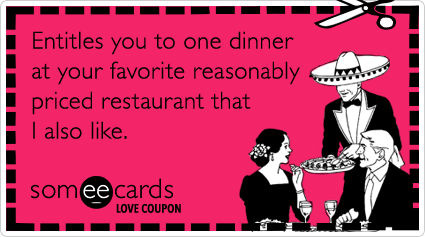 Love Coupon: Entitles you to one dinner at your favorite reasonably priced restaurant that I also like.Via someecards