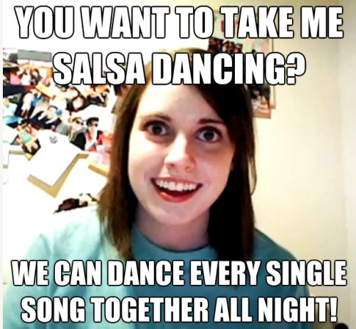 You want to take me salsa dancing? We can dance every single song together all night!