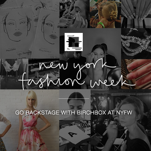 birchbox:  Here's How to Follow All The Fashion Week Fun At Birchbox Happy Fashion Week! The Fall 2013 shows have begun and—come hell or crazy blizzard—our editors and photographers will be bopping around town covering the backstage beauty scene. And that's not all! In addition to our own Birchbox staffers, we have some amazing guest contributors. Our regular columnist Natalie Alcala, Taryn Multack of Miss Ladyfinger, and model extraordinaire Alana Zimmer will all be posting to the Birchbox Blog. The best part? We want YOU to come along for the ride. Our brand new Birchbox NYFW site will feature original photos of models, manis, and more. Check back frequently (in fact, you may want to bookmark it) to stay up to date on all the latest trends.