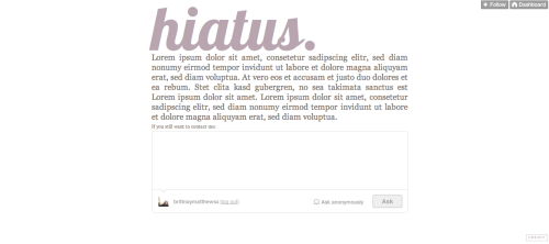 ♡ hiatus theme 001 by brittnaymatthewsx ↳ Live Preview | Code hiatus title: keep it short, otherwise it'll mess up askbox: make sure to put your URL name without tumblr.com your description will show up under your hiatus title other features: customizable title color, text color, text font & background color ♡ Please like or reblog if you are using! :)