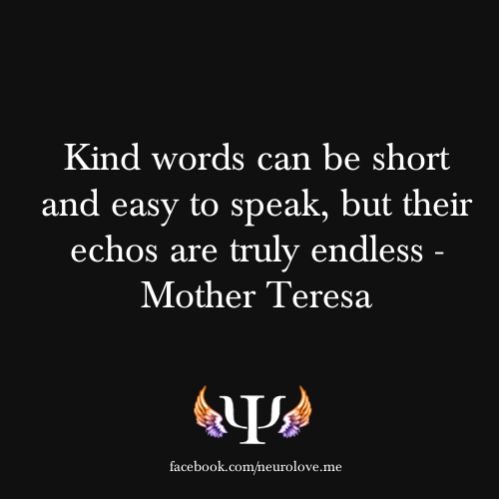 psych-facts:  Kind words can be short and easy to speak, but their echos are truly endless - Mother Teresa