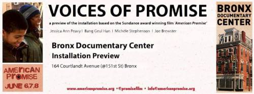 bronxdoc:   Voices of Promise | Interactive Installation Opening June 6, 7PM, RSVP On View June 6-8  Join us and the folks from American Promise  June 6, for an advance preview of Voices of Promise an interactive installation exploring the perceptions of young black men in America.  **NYC educators, please email info@americanpromise.org to schedule a time for your class to have a private visit of the installation.