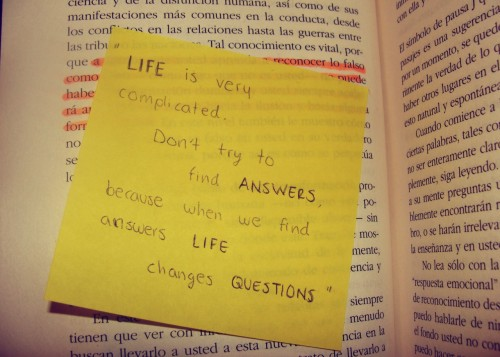 LIFE is very complicated.Don't try to find ANSWERS. Because when you find answers,LIFE changes the QUESTIONS.