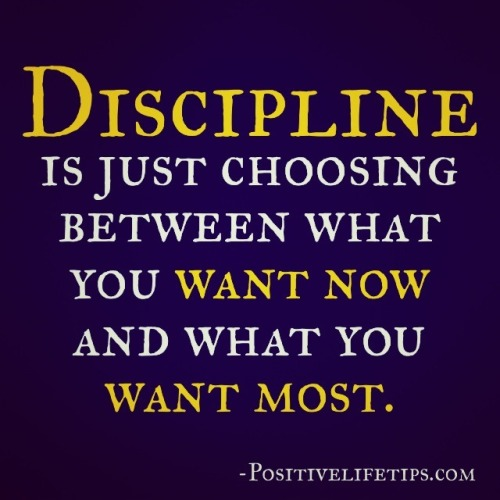 positivelifetips:  Discipline is just choosing between what you want now and what you want most.