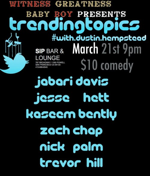 3/21. Trending Topics w/ Dustin Hempstead @ SIP Bar & Lounge. 787 Broadway St. SF. 9PM. $10. Featuring Jabari Davis, Jesse Hett, Kaseem Bentley, Zach Chap, Nick Palm and Trevor Hill. Produced by Baby Boy Productions.   The night is hosted by Dustin Hempstead with a lineup of up and coming local comedians whose acts will bebased on the day's hottest trending topics from Twitter and the news, competing for audiences' vote to return the following month as reigning champion.