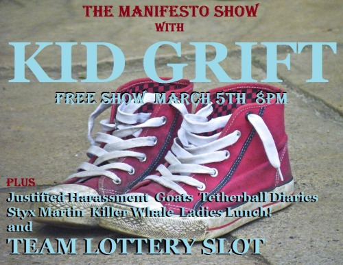 The Manifesto Show April 5th w/ KID GRIFT First half — 8pm Justified Harassment Goats  Styx Martin Team Lottery Slot - Bring one or more friends and throw your team name in the hat at the top of the hour for the chance to play!!! — Break — Second half — 9 pm Tetherball Diaries Killer Whale Ladies Lunch! Kid Grift — Break — 10:30pm Jam! We are located at: The Clubhouse [theclubhouseimprov.com] 1107 N El Centro Ave Los Angeles, CA 90038 Remember, there's a team lottery AND a jam every night, so everyone in the audience will have a chance to play. We are improv for the people so admission is free, but we urge performers and audience alike to throw a few rubles in the donation bucket. There will also be beer and water available with donation. — Team Info — Justified Harassment: Alex Coleman, April Morrow, Ben Wells, Garrett Marshall, Jared Wilson, Ken Jansen Jr., Leslie Watkins, Mike Duff, Nathan Ondracek, Steve Sherman Goats: Michael Drake, Nick Runco, Brad Bishop, April Mouton, Juliette Cohen, Daniel Cummings, Andrew Fernandez Styx Martin: Lilan Bowden, Mark David Christenson, Sarah Claspell, Dickie Copeland, Scott Davis, Stephen Perlstein, Jonny Svarzbein, Paul Welsh Lottery Slot: Bring one or more friends and throw your team name in the hat at the top of the hour for the chance to play!!! Tetherball Diaries: Evan Golden, Stacy Kaney, Joe Thompson, Aaron Pita, Kurt Peterson, Kat Purgal Killer Whale: Dan Amerman, Ally Beardsley, Zach Fairless, Erika Heidewald, Ryan Hitchcock, Cody Kopp, Thomas Ochoa, Jake Regal Ladies Lunch!: Cassandra Cardenes, Kate Murdoch, Brandon Alter, April Mouton, Drew Spears, Ed Collins  Kid Grift: Mike Carlson, Anthony Gioe, Matt Newell, Zach Reino, Richie Root, Jason Sheridan, Marissa Strickland, Erin Whitehead