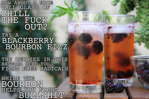 thugkitchen:  You won't be stressing this summer if you're sipping on this tasty glass of general badassery. The antioxidant loaded in theses blackberries will make sure free radicals aren't fucking up your day. And the bourbon? YOU EARNED THAT SHIT.   BLACKBERRY BOURBON FIZZ   5 blackberries 5 ice cubes 1 shot of bourbon ¾ cup cold ginger ale (none of that high fructose corn syrup, aspartame nonsense either. Get good shit that has fucking ginger root as an ingredient) ¼ cup cold club soda  (optional)  Put the blackberries in the bottom of a tall glass and mash them around with a spoon. Keep some big chunks because it looks cool. Add the ice and then the bourbon, ginger ale, and club soda. I like adding club soda because it keeps it tasting refreshing as fuck but you can save some cash and just add more ginger ale. Garnish with fresh basil if you are trying to impress somebody.  Serves 1 but invite a fucking friend, no need to drink alone  We made this for our friend Dara over at Cosmo.com