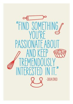Find something you're passionate about and keep tremendously interested in it. - Julia Child  eyymandamarie:      #loveit #passion #tremendouslyinterestedinit