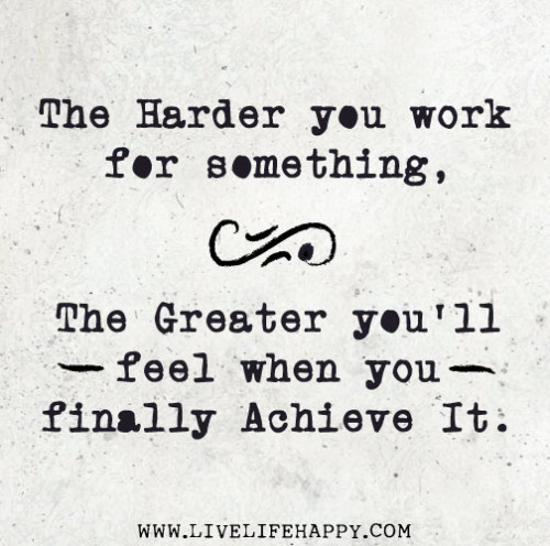 deeplifequotes:  The harder you work for something, the greater you'll feel when you finally achieve it.
