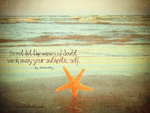 """Do not let the waves of doubt wash away your authentic self"" ~ Dodinsky"