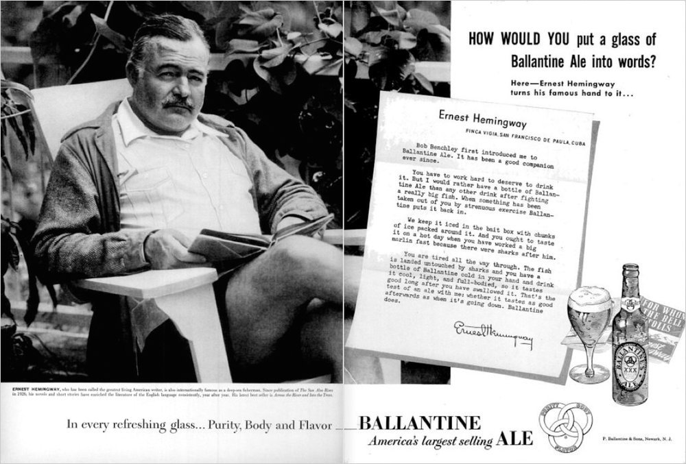 But I would rather have a bottle of Ballantine Ale than any other drink after fighting a really big fish.  Ernest Hemingway advertisement for Ballantine Ale, 1951 (via How Writers Build the Brand)