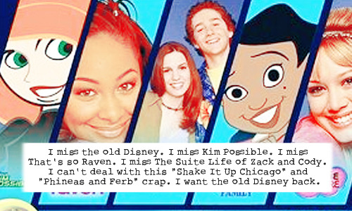 "waltdisneyconfessions:  ""I miss the old Disney. I miss Kim Possible. I miss That's so Raven. I miss The Suite Life of Zack and Cody. I can't deal with this ""Shake It Up Chicago"" and ""Phineas and Ferb"" crap. I want the old Disney back."""