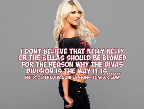 "thedivaconfessions:  ""I don't believe that Kelly Kelly or the bellas should be blamed for the reason why the Divas Division is the way it is. The blame falls right on Vince McMahon. He's the one who decided to have the Divas wrestle in 2-3 minute matches after he scolded Melina & Michelle McCool for doing their jobs by putting on a good match to please us the fans. It's really not up to AJ, Paige or whoever to save Women's Wrestling. It's up to Vince & Triple H to make Women's Wrestling a a whole matter. It is also up to Stephanie McMahon & the Creative team to do right by them as well."""