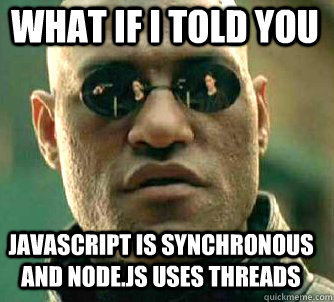 What if I told you javascript is synchronous and node.js uses threads