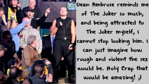 wwewrestlingsexconfessions:  Dean Ambrose reminds me of The Joker so much, and being attracted to The Joker myself, I cannot stop looking him. I can just imagine how rough and violent the sex would be. Holy Crap that would be amazing! ;)   Yes this was my confession! I'll admit it! Haha!! ;)