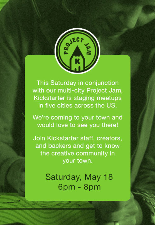 kickstarter:  This Saturday, in conjunction with the first Project Jams, we'll be hosting meetups in 5 different cities. If your free Saturday Night (5/18), we'd love for you to join us!  NYC: 3rd Ward, 195 Morgan Ave, Brooklyn, NY 11237 Portland: Basecamp Brewing, 930 SE Oak St, Portland, OR, 97214 San Francisco: Jamber Wine Pub, 858 Folsom St., SF, CA 94107 Chicago: Green Door Tavern, 678 North Orleans St, Chicago, IL 60654 LA: One Eyed Gypsy, 901 E. 1st St, Los Angeles, CA, 90012