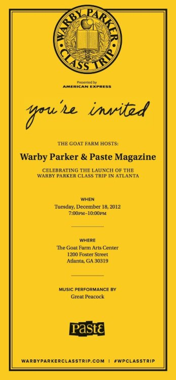 Join us to celebrate the launch of The Warby Parker Class Trip in Atlanta at The Goat Farm with our friends from Paste Magazine.Music curated by Paste MagazinePerformances by Great Peacock and Tedo StoneFood provided by Fox Brothers BBQTuesday, December 18, 20127:00 PM to 10:00 PMThe Goat Farm Arts CenterGoodson Yard1200 Foster StreetAtlanta GA 30319