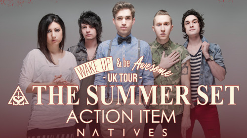 UK / EUROPEANS!! Who is going to the Wake Up & Be Awesome tour with The Summer Set, Action Item and Natives ?? Get your tickets soon, all the dates are almost sold out!May 20 - Oxford, UK @ O2 Academy 2 OxfordMay 21 - Bristol, UK @ Thekla May 22 - Cardiff, UK @ Clwb Ifor BachMay 24 - Nottingham, UK @ Rock City Basement May 25 - Leeds, UK @ Slam Dunk (Leeds University) May 26 - Hatfield, UK @ Slam Dunk (Herts UNI) May 27 - Wolverhampton, UK @ Slamdunk (Wolves Civic)May 28 - Glasgow, UK @ King Tuts Wah Wah Hut - ONLY VIP TICKETS -May 29 - Newcastle Upon Tyne, UK @ O2 Academy Newcastle May 30 - Liverpool, UK @ O2 Academy LiverpoolMay 31 - London, UK @ King's College London June 01 - Manchester, UK @ The Deaf Institute - SOLD OUT! -Regular & VIP (Meet and Greet) tickets here: http://thesummersetband.com/wakeupandbeawesome