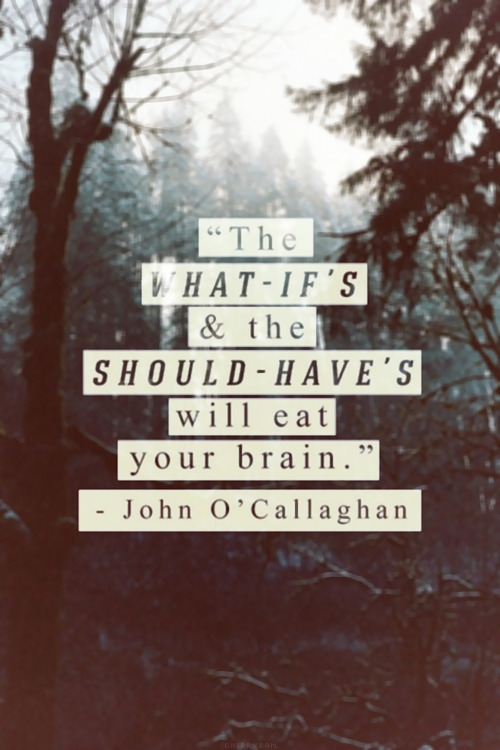The What - if's & should - have's will eat your brain. | John O'callaghan Picture Quotes | Quoteswave on We Heart It - http://weheartit.com/entry/53636984/via/katelynkelly95
