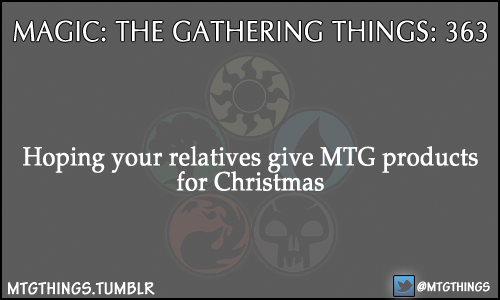 mtgthings:  Hoping your relatives give MTG products for Christmas  Already got a Cardkingdom giftcard so far! It's up there with The Dark Knight Rises and my Dr. Horrible's Singalong Blog soundtrack as contenders for best gift I received this year.