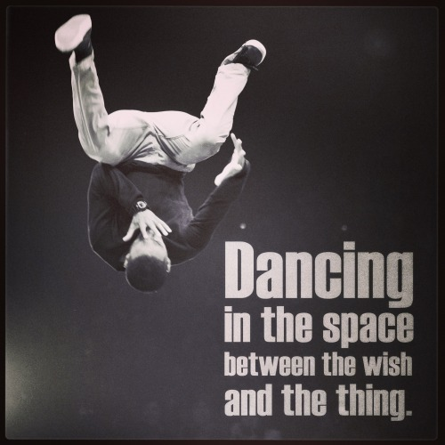 dannydance:   Dancing in the space between the wish and the thing.  Nowhere else I'd rather be.