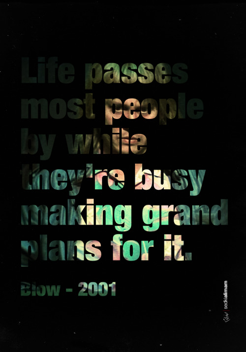 "Memorable Quotes from Movies""life passes most people by while they're making grand plans for it"" - Blowhttp://www.imdb.com/title/tt0221027"