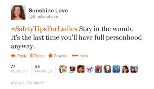 stfuprolifers:  sinshine:   #SafetyTipsForLadies Stay in the womb. It's the last time you'll have full personhood anyway. March 26, 2013  This is my most retweeted tweet ever.  Brutal, but true.