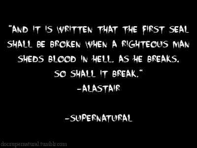 "docsupernatural:  ""And it is written that the first seal shall be broken when a righteous man sheds blood in hell. As he breaks, so shall it break.""-AlastairSupernatural, On The Head Of A Pin"