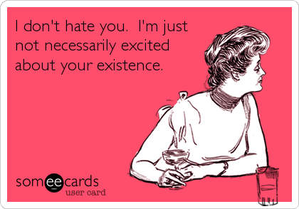 21anddone:  I don't hate you.  I'm just not necessarily excited about your existence.