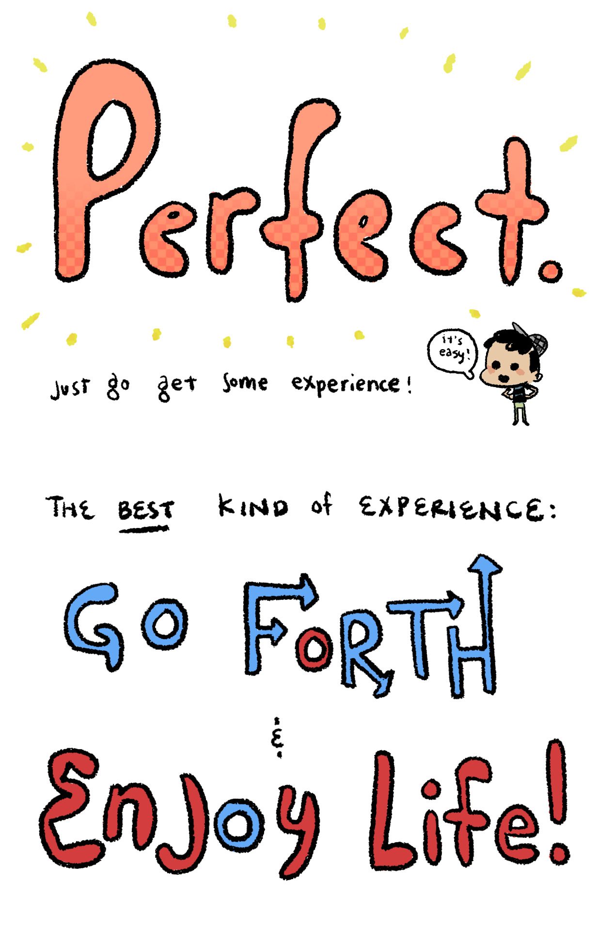 deviantart:  Excellent advice from AnthonyHolden.deviantART.com on how to pursue a career in animation.  anthonyholden:  What are studios looking for? How can I get into a good animation school? What should I be studying? I get a lot of these types of questions now and again, and I never know how to answer them. I can't be sure of what studios are looking for, I don't control admissions policies to schools, and I have little idea what makes for a current and relevant curriculum. There are a lot of variables in your bid for a career in animation, and it's kind of impossible to control most of them. You must be crazy to want this job! I find it helpful to focus on the things I can control. Among those things are your study habits and how you spend your personal time. It's good to work hard and have goals—without them we would get nowhere. Study hard and make decisive strides towards achieving your art goals. But in the heat of that pursuit, don't forget to go out and live your life! If you spend any amount of time looking at artists online, you've probably figured out by now that there are about a million dudes and dudettes in internetville who draw better than you (I relive this realization daily). Once your have done your best to rise to their level, the only tool you have to compete with these crazy talents is your background, your personal character—is you! Consider developing your whole self with the same raw focus and intensity that you develop a particular skill set. Get focused. Go out, have adventures. Run, jump, skin your knee, fall in love, root loudly for the away team at a baseball game, barely escape a crash of stampeding rhinos, live to see another day. Experience things big and small. Go for a walk. The world is full of wonders. I know this advice is not particularly animation-specific, but maybe that's for the best. At any rate, it is something I feel strongly about. Animation is great, and there are few things that I enjoy doing more than drawing and storytelling. But in order to have stories to tell, first you have to live them. Be good, and see you soon! PS, if you were looking for advice on draftsmanship you should probably be reading this.
