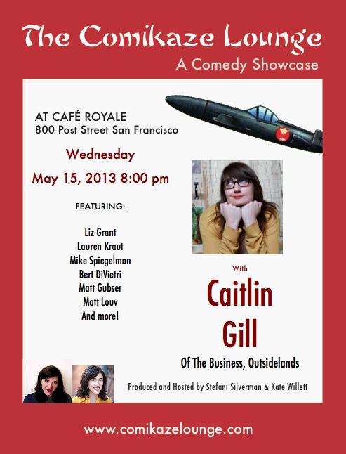 The Comikaze Lounge is excited to have the Caitlin Gill headline the May 15th show!We've also got a great line up of fantastic comics, featuring:Liz GrantLauren KrautMike SpiegelmanBert DiVietri Matt GubserMatt Louvand Hosted by comic and producer, Stefani Silverman and Kate WillettAbout the headliner:Caitlin was a performer at the Outside Lands Festival in 2012, she has been in SF Sketchfest every year since 2007, performed in the Vancouver Global Comedy Fest, was host of the 2009 SF Women's Comedy Competition and The Ladies Room Open Mic and Showcase.  Her writing has been featured in a Believer Magazine project for 826LA. She has worked with some of the best talent in the industry, including Robin Williams, Bobcat Goldthwait, Hannibal Burress, Kyle Kinane, Marc Maron, W. Kamau Bell,  Todd Barry, Doug Benson, Arj Barker, Tony Camin, Tig Notaro and too many other names to drop here. 7x7 Magazine featured her as one of the 7 Comics Rocking the Local Scene in July 2011.  She was the Tourettes Without Regrets 2011 Slam Champion and a competitor at the 2011 National Poetry Slam.  Cafe Royale is a great place to see comedy.It is a cozy neighborhood hangout with international flair.  Come for the comedy, stay for the fine beer and wine.800 Post8pmMay 15