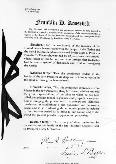Congressional Resolution on the death of Franklin D. Roosevelt and confidence in Harry S. Truman After the enexpected death of President Roosevelt on April 12, 1945, Harry Truman was sworn in just eighty-two days after taking the oath as Vice President. This resolution expresses sorrow for the passing of FDR and the confidence of Congress in the new President, Harry S. Truman. It is signed by Alben W. Barkley and Leslie L. Biffle. It is dated April 20, 1945. -from the Truman Library