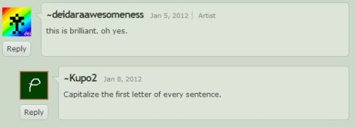 "oh man okay so the people on grammarnaziplz on deviantart are really ridiculous. so I commented ""this is brilliant. oh yes."" and then someone told me to capitalize every letter omfg  I live for this it's hilarious as hell."