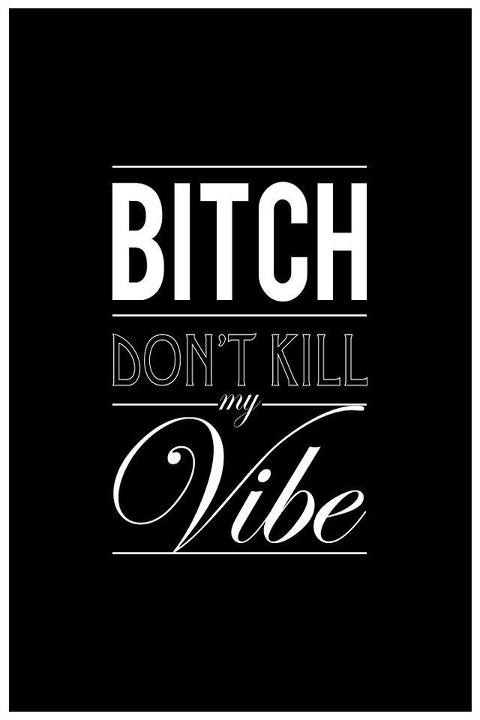 hausofann4ie:  - Bitch don't kill my vibe