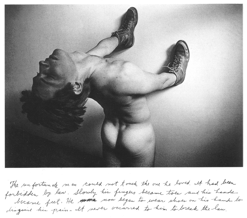 "Duane Michals, THE UNFORTUNATE MAN (1978)  ""The unfortunate man could not touch the one he loved. It had been declared illegal by the law. Slowly, his fingers became toes and his hands gradually became feet. He began to wear shoes on his hands to disguise his pain. It never occurred to him to break the law."""