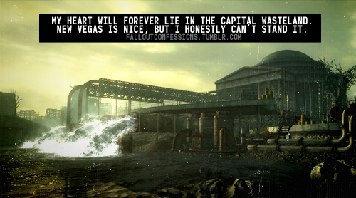 """My heart will forever lie in the Capital Wasteland.New Vegas is nice, but I honestly can't stand it."" Fallout Confessions"